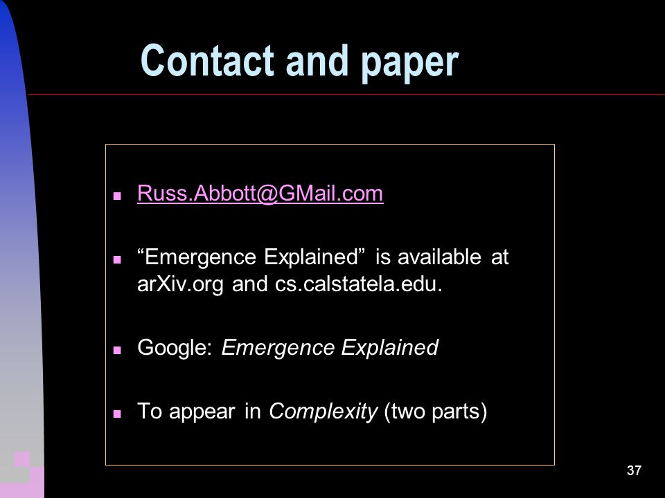 37 Contact and paper Russ.Abbott@GMail.com Emergence Explained is available at arXiv.org and cs.calstatela.edu.