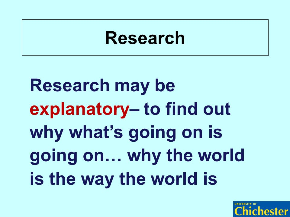 Research Research may be explanatory– to find out why what's going on is going on… why the world is the way the world is
