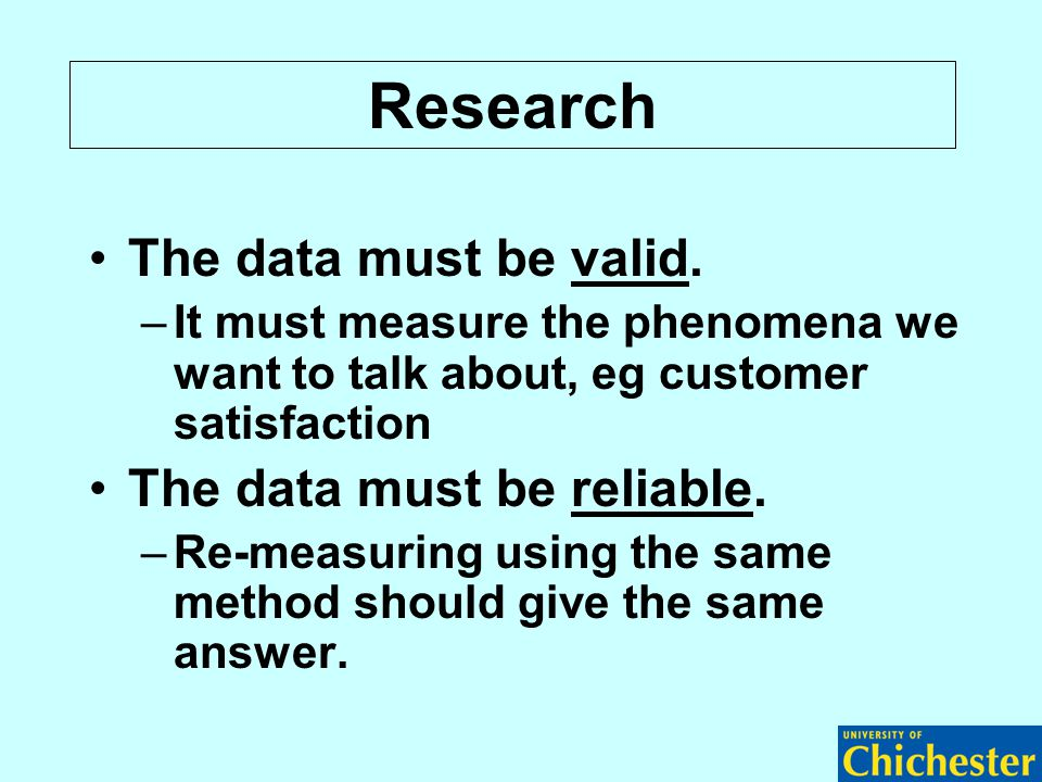 The data must be valid. –It must measure the phenomena we want to talk about, eg customer satisfaction The data must be reliable. –Re-measuring using