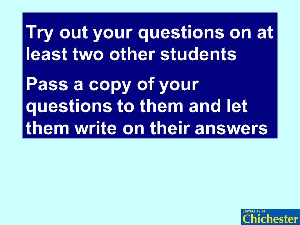Try out your questions on at least two other students Pass a copy of your questions to them and let them write on their answers