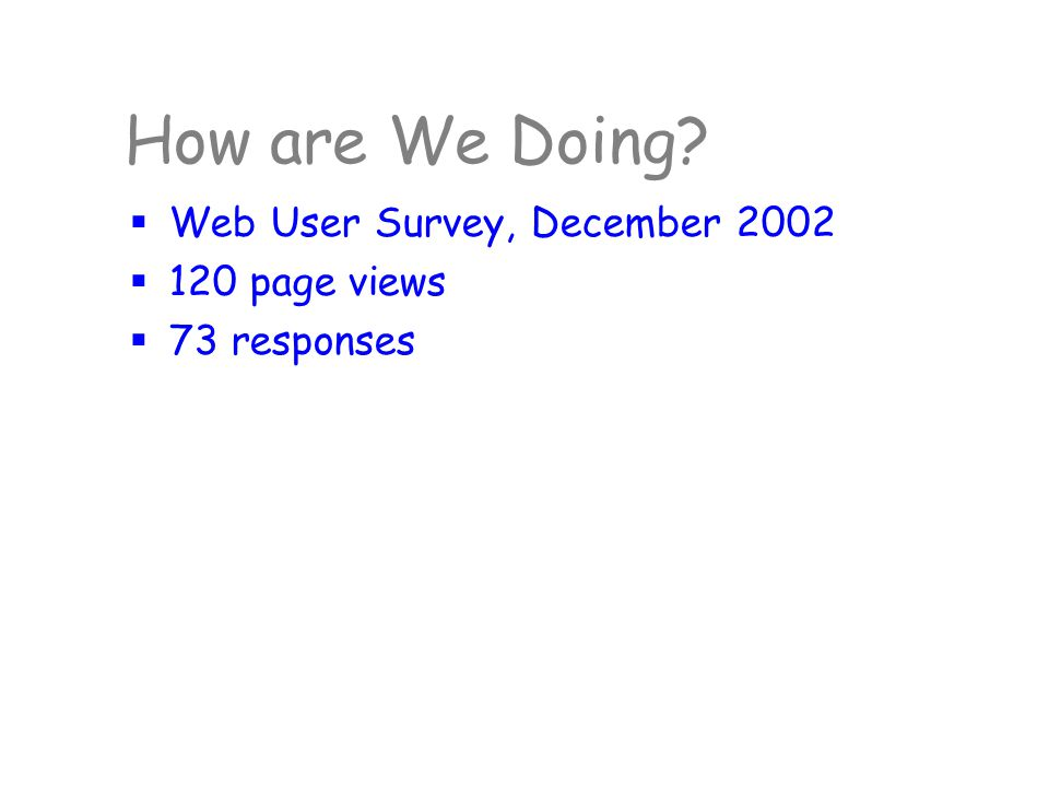 How are We Doing?  Web User Survey, December 2002  120 page views  73 responses