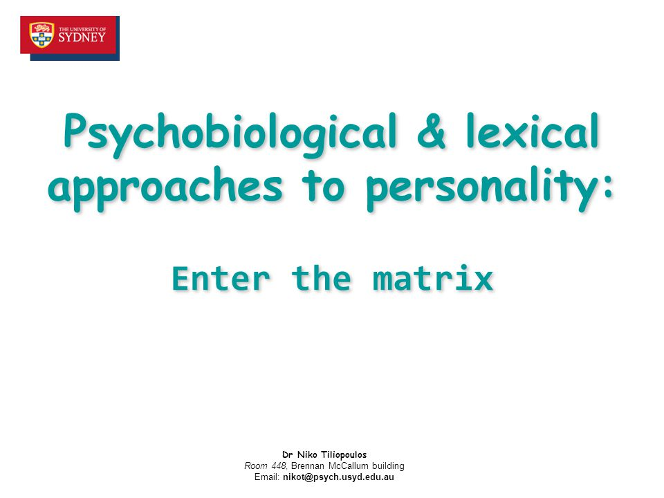 Psychobiological & lexical approaches to personality: Enter the matrix Dr Niko Tiliopoulos Room 448, Brennan McCallum building Email: nikot@psych.usyd.edu.au