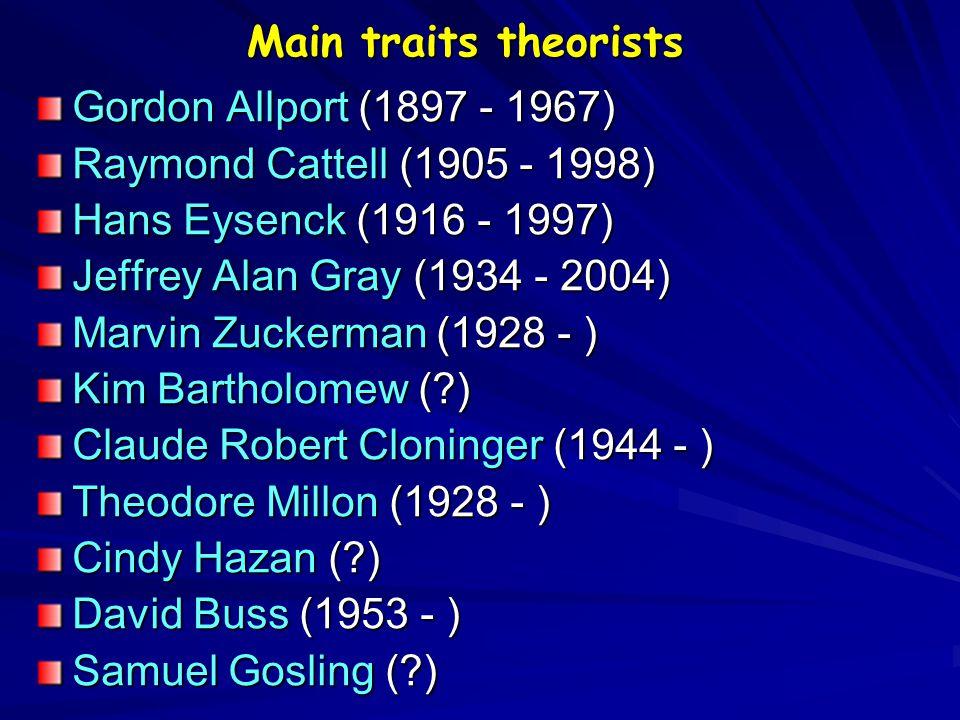 Main traits theorists Gordon Allport (1897 - 1967) Raymond Cattell (1905 - 1998) Hans Eysenck (1916 - 1997) Jeffrey Alan Gray (1934 - 2004) Marvin Zuckerman (1928 - ) Kim Bartholomew (?) Claude Robert Cloninger (1944 - ) Theodore Millon (1928 - ) Cindy Hazan (?) David Buss (1953 - ) Samuel Gosling (?)