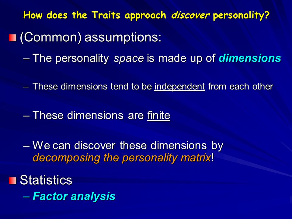 How does the Traits approach discover personality? (Common) assumptions: –The personality space is made up of dimensions –These dimensions tend to be