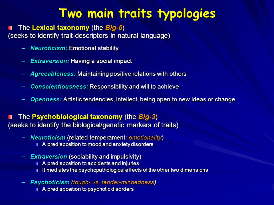 Two main traits typologies The Lexical taxonomy (the Big-5) (seeks to identify trait-descriptors in natural language) –Neuroticism: Emotional stabilit