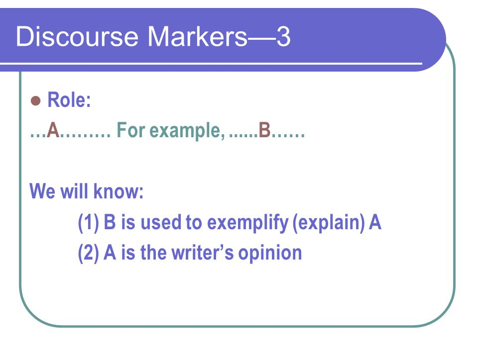 Discourse Markers—3 Role: …A……… For example,......B…… We will know: (1) B is used to exemplify (explain) A (2) A is the writer's opinion