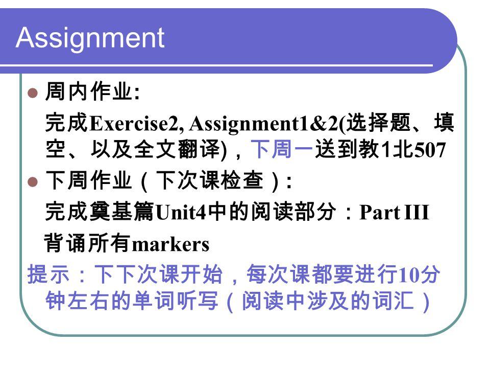 Assignment 周内作业 : 完成 Exercise2, Assignment1&2( 选择题、填 空、以及全文翻译 ) ,下周一送到教 1 北 507 下周作业(下次课检查) : 完成奠基篇 Unit4 中的阅读部分: Part III 背诵所有 markers 提示:下下次课开始,每次课都要进行 10 分 钟左右的单词听写(阅读中涉及的词汇)