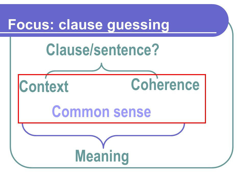 Focus: clause guessing Clause/sentence? Context Coherence Common sense Meaning