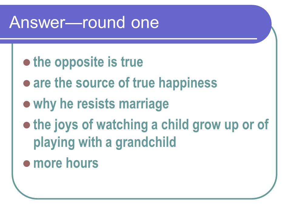 Answer—round one the opposite is true are the source of true happiness why he resists marriage the joys of watching a child grow up or of playing with a grandchild more hours
