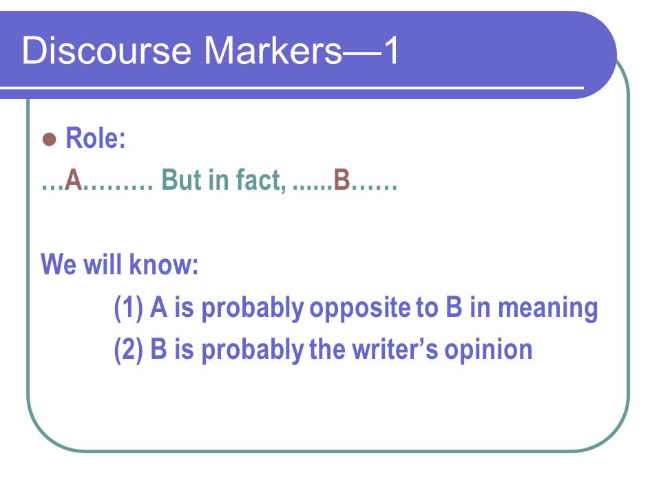 Discourse Markers—1 Role: …A……… But in fact,......B…… We will know: (1) A is probably opposite to B in meaning (2) B is probably the writer's opinion