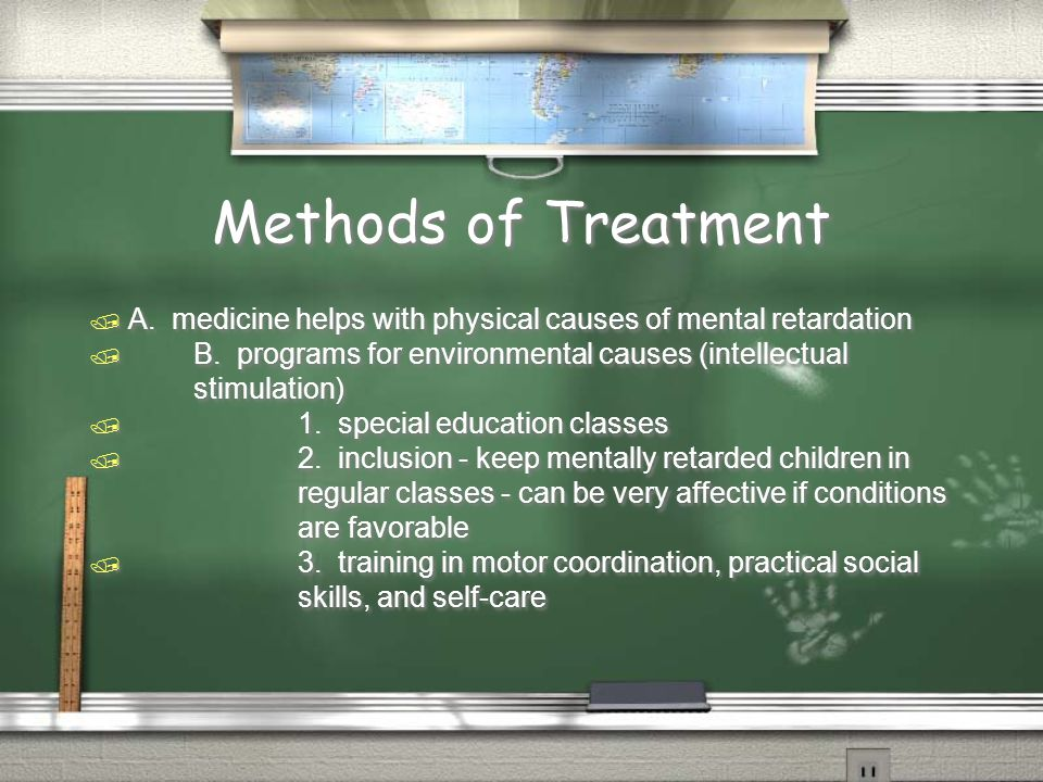 Methods of Treatment  A. medicine helps with physical causes of mental retardation  B.