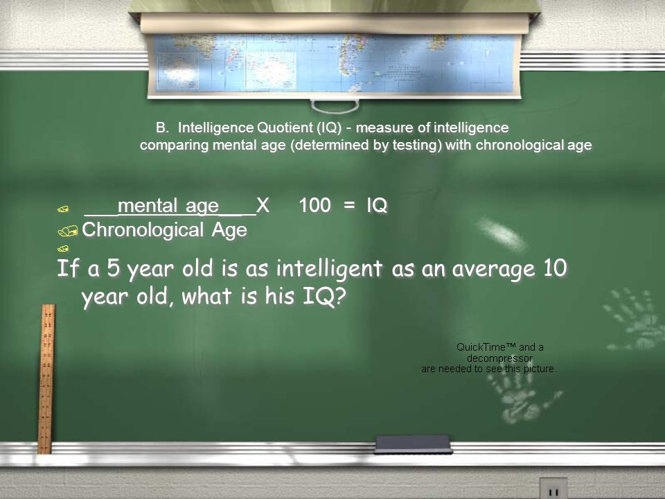 B. Intelligence Quotient (IQ) - measure of intelligence comparing mental age (determined by testing) with chronological age  ___mental age__X 100 = I