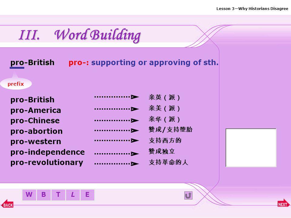 Lesson 3—Why Historians Disagree BTLEW III.Word Building List: 1.Prefix—pro-Prefix—pro- 2.Suffix—-proofSuffix—-proof 3.Suffix—-able/-ibleSuffix—-able/-ible