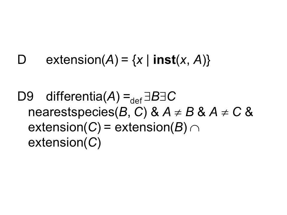 Dextension(A) = {x | inst(x, A)} D9differentia(A) = def  B  C nearestspecies(B, C) & A  B & A  C & extension(C) = extension(B)  extension(C)