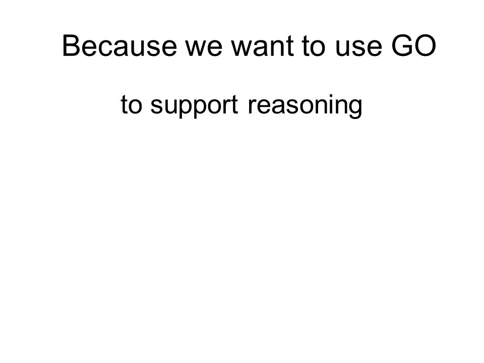 Because we want to use GO to support reasoning