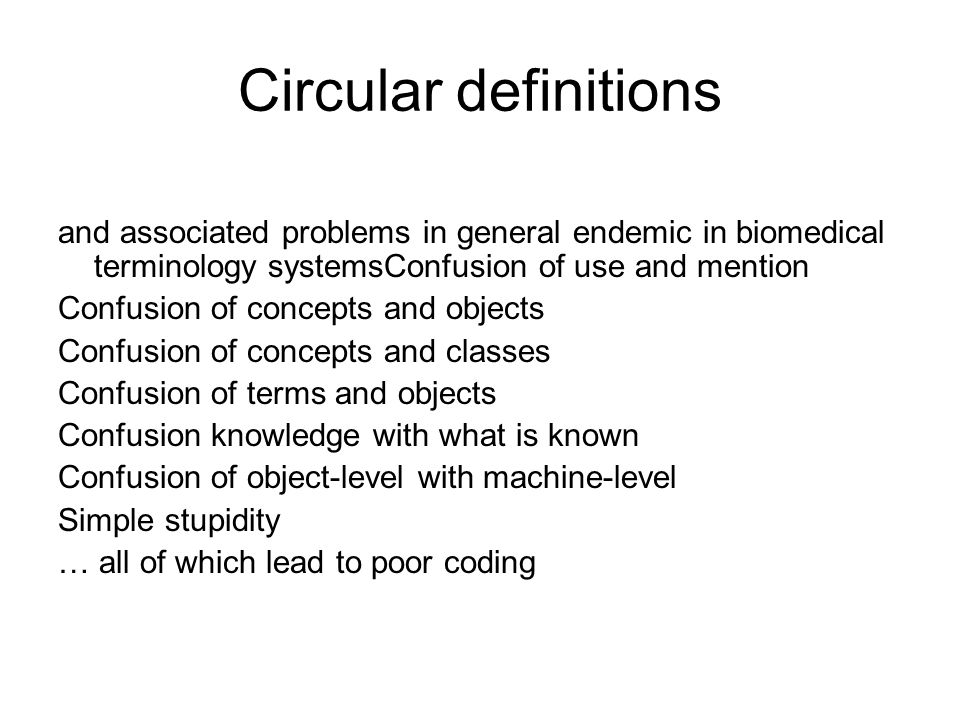 Circular definitions and associated problems in general endemic in biomedical terminology systemsConfusion of use and mention Confusion of concepts and objects Confusion of concepts and classes Confusion of terms and objects Confusion knowledge with what is known Confusion of object-level with machine-level Simple stupidity … all of which lead to poor coding