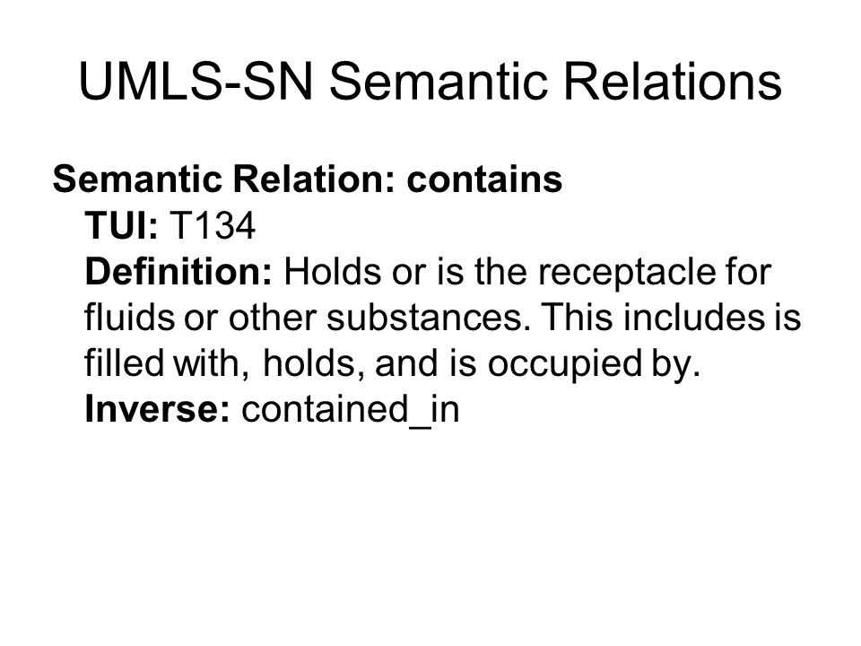 UMLS-SN Semantic Relations Semantic Relation: contains TUI: T134 Definition: Holds or is the receptacle for fluids or other substances.