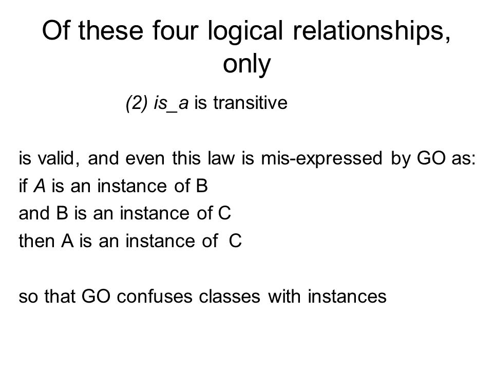 Of these four logical relationships, only (2) is_a is transitive is valid, and even this law is mis-expressed by GO as: if A is an instance of B and B is an instance of C then A is an instance of C so that GO confuses classes with instances