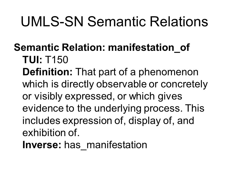 UMLS-SN Semantic Relations Semantic Relation: manifestation_of TUI: T150 Definition: That part of a phenomenon which is directly observable or concretely or visibly expressed, or which gives evidence to the underlying process.