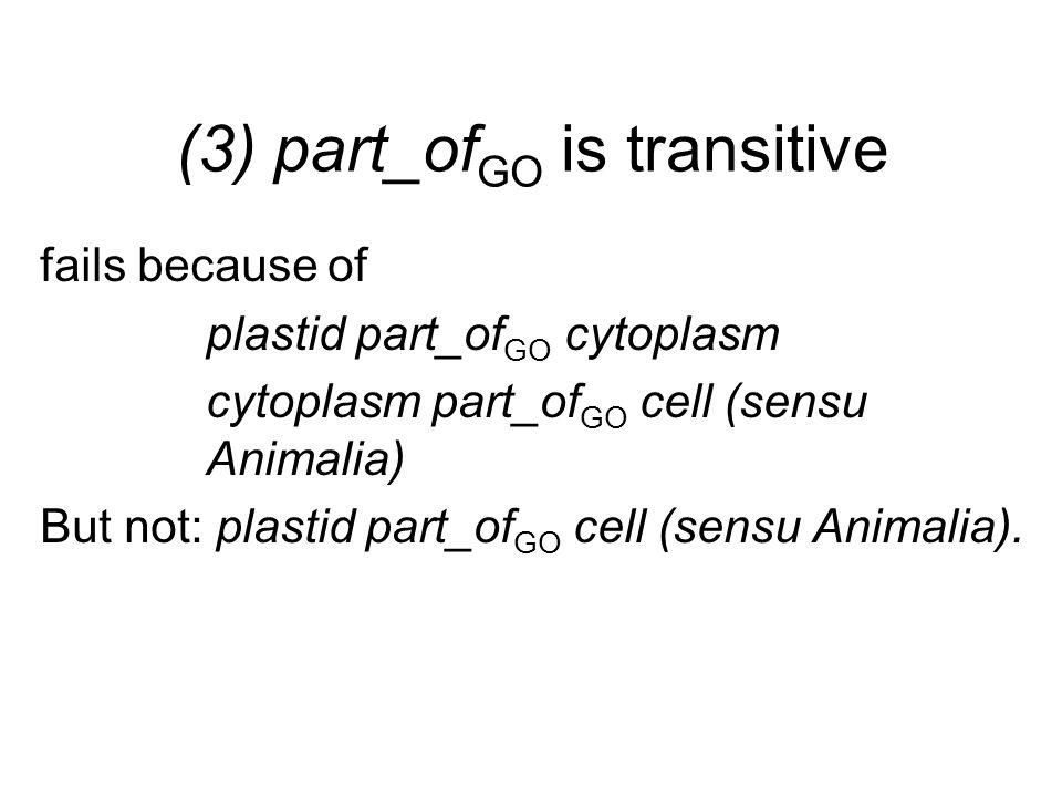 (3) part_of GO is transitive fails because of plastid part_of GO cytoplasm cytoplasm part_of GO cell (sensu Animalia) But not: plastid part_of GO cell (sensu Animalia).
