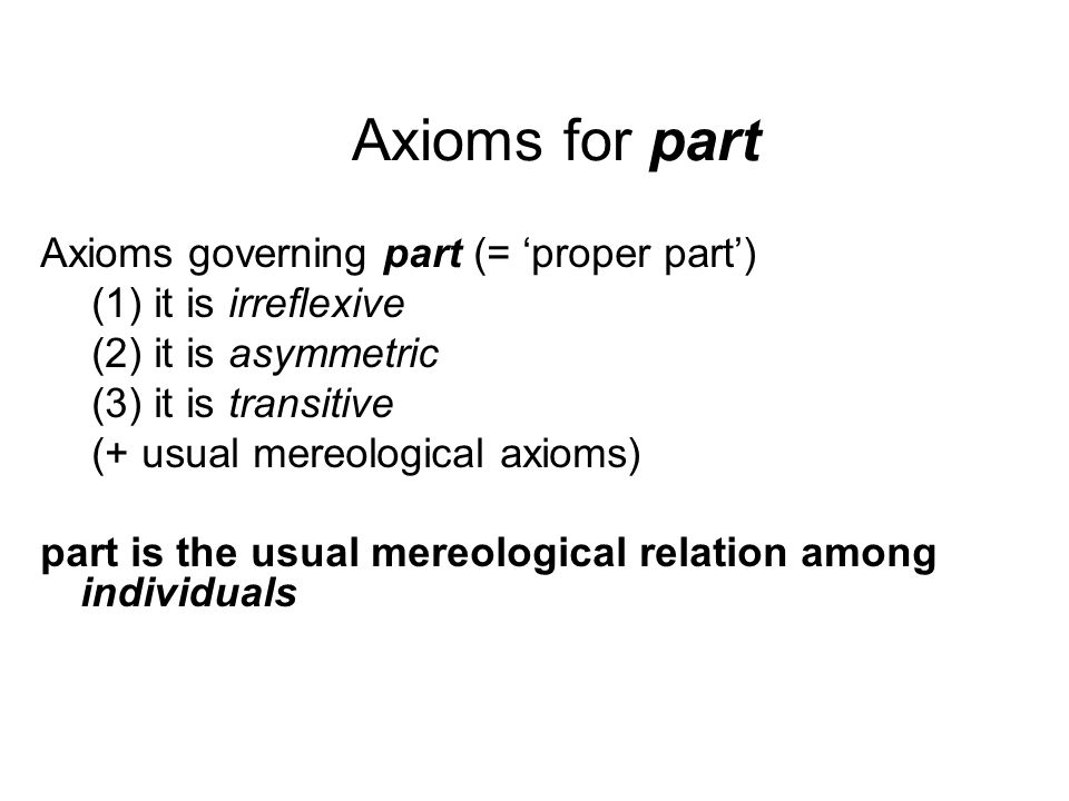 Axioms for part Axioms governing part (= 'proper part') (1) it is irreflexive (2) it is asymmetric (3) it is transitive (+ usual mereological axioms) part is the usual mereological relation among individuals
