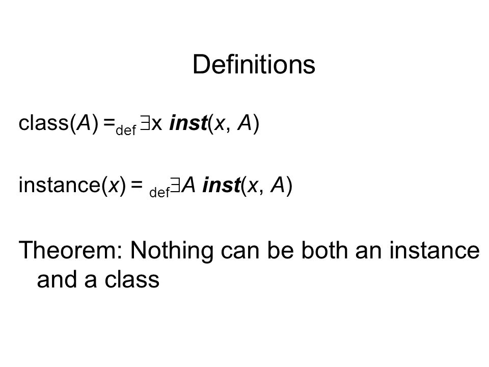 Definitions class(A) = def  x inst(x, A) instance(x) = def  A inst(x, A) Theorem: Nothing can be both an instance and a class