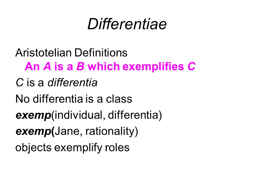 Differentiae Aristotelian Definitions An A is a B which exemplifies C C is a differentia No differentia is a class exemp(individual, differentia) exemp(Jane, rationality) objects exemplify roles