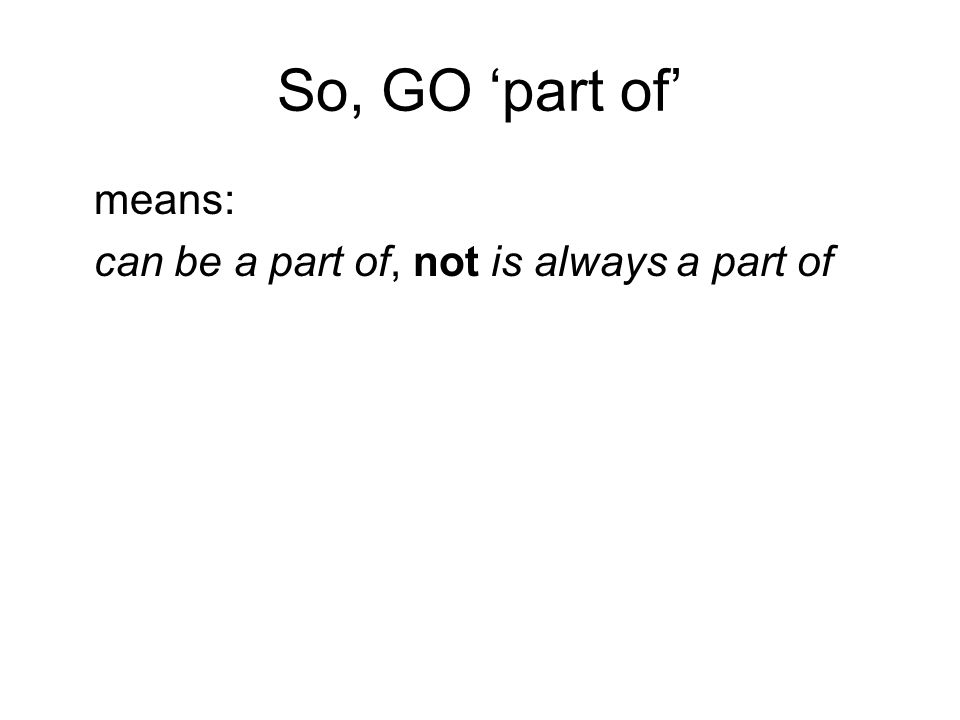 So, GO 'part of' means: can be a part of, not is always a part of