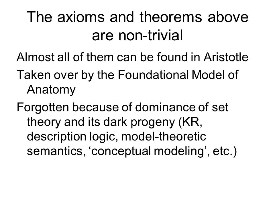 The axioms and theorems above are non-trivial Almost all of them can be found in Aristotle Taken over by the Foundational Model of Anatomy Forgotten because of dominance of set theory and its dark progeny (KR, description logic, model-theoretic semantics, 'conceptual modeling', etc.)