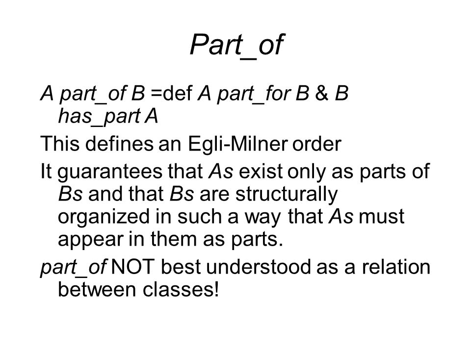 Part_of A part_of B =def A part_for B & B has_part A This defines an Egli-Milner order It guarantees that As exist only as parts of Bs and that Bs are