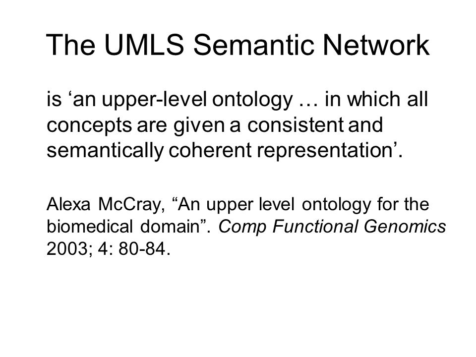The UMLS Semantic Network is 'an upper-level ontology … in which all concepts are given a consistent and semantically coherent representation'.
