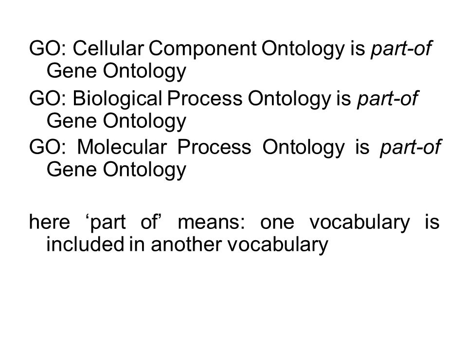 GO: Cellular Component Ontology is part-of Gene Ontology GO: Biological Process Ontology is part-of Gene Ontology GO: Molecular Process Ontology is part-of Gene Ontology here 'part of' means: one vocabulary is included in another vocabulary