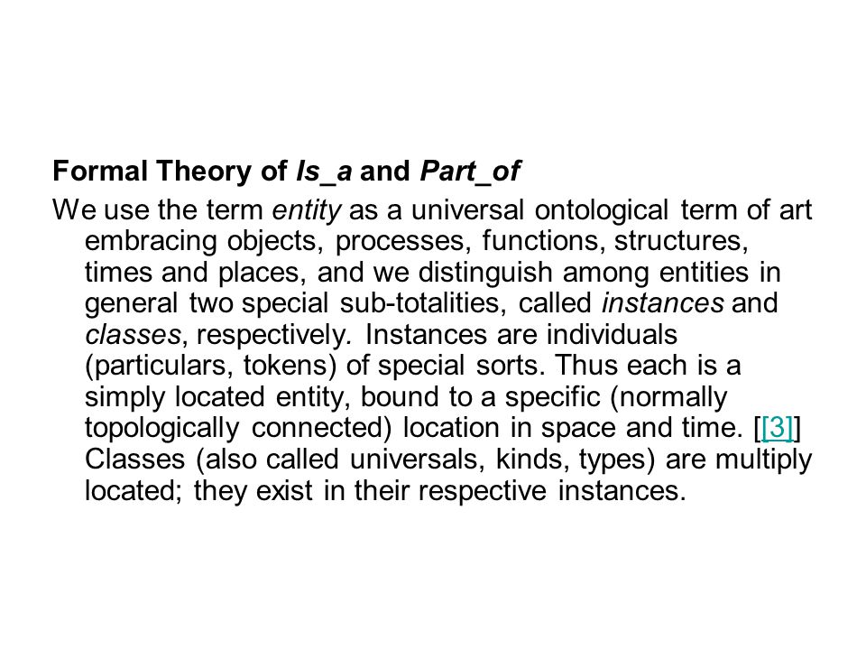 Formal Theory of Is_a and Part_of We use the term entity as a universal ontological term of art embracing objects, processes, functions, structures, times and places, and we distinguish among entities in general two special sub-totalities, called instances and classes, respectively.