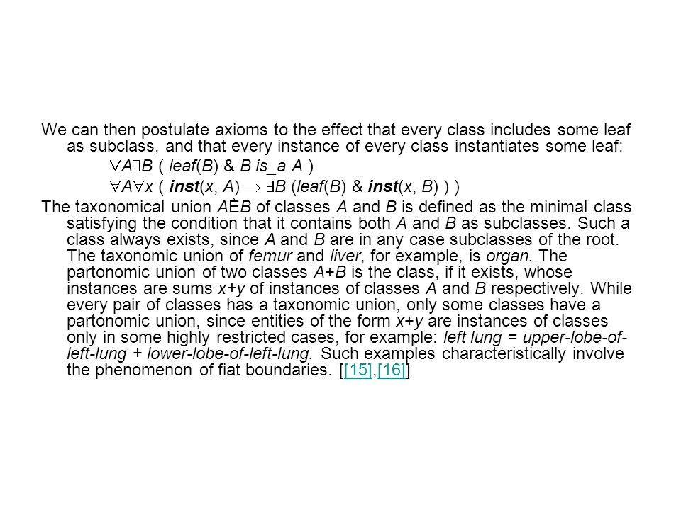 We can then postulate axioms to the effect that every class includes some leaf as subclass, and that every instance of every class instantiates some leaf:  A  B ( leaf(B) & B is_a A )  A  x ( inst(x, A)   B (leaf(B) & inst(x, B) ) ) The taxonomical union AÈB of classes A and B is defined as the minimal class satisfying the condition that it contains both A and B as subclasses.