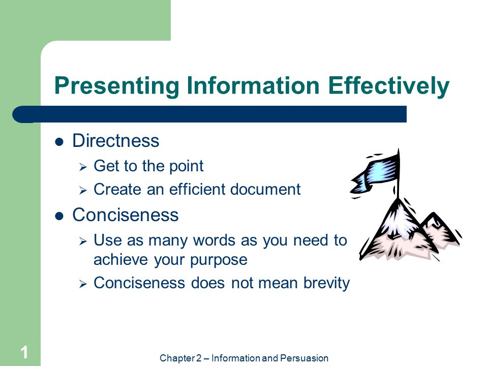 Chapter 2 – Information and Persuasion 1 Presenting Information Effectively Directness  Get to the point  Create an efficient document Conciseness  Use as many words as you need to achieve your purpose  Conciseness does not mean brevity