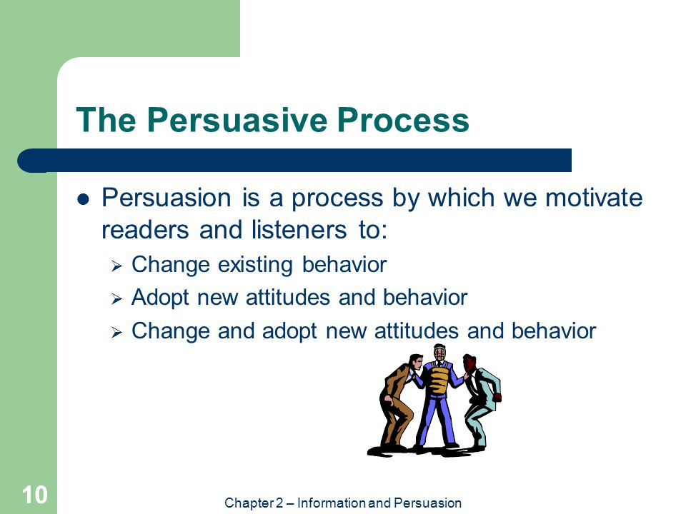 Chapter 2 – Information and Persuasion 10 The Persuasive Process Persuasion is a process by which we motivate readers and listeners to:  Change existing behavior  Adopt new attitudes and behavior  Change and adopt new attitudes and behavior