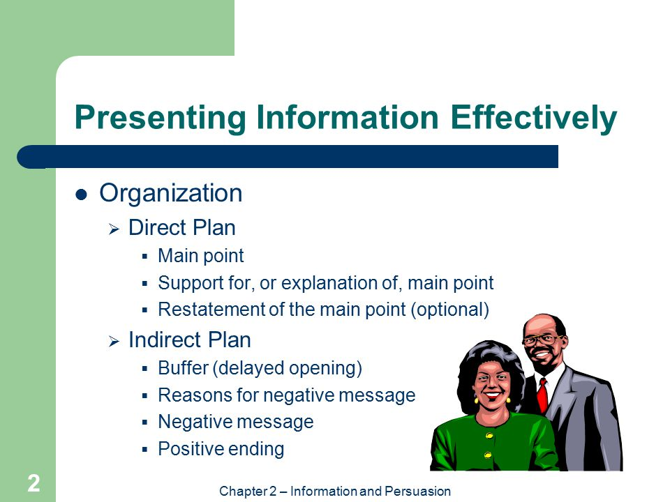 Chapter 2 – Information and Persuasion 2 Presenting Information Effectively Organization  Direct Plan  Main point  Support for, or explanation of, main point  Restatement of the main point (optional)  Indirect Plan  Buffer (delayed opening)  Reasons for negative message  Negative message  Positive ending