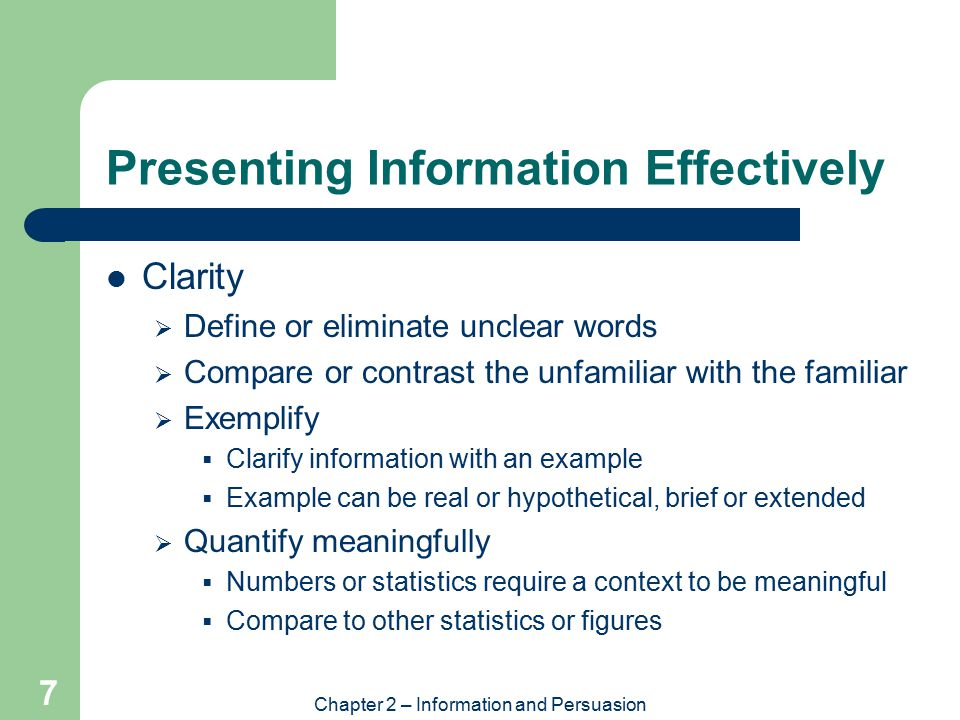 Chapter 2 – Information and Persuasion 7 Presenting Information Effectively Clarity  Define or eliminate unclear words  Compare or contrast the unfamiliar with the familiar  Exemplify  Clarify information with an example  Example can be real or hypothetical, brief or extended  Quantify meaningfully  Numbers or statistics require a context to be meaningful  Compare to other statistics or figures