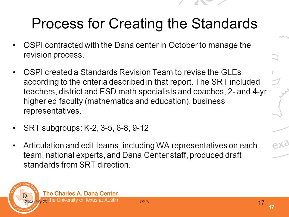 17 2008 July 29OSPI Process for Creating the Standards OSPI contracted with the Dana center in October to manage the revision process. OSPI created a