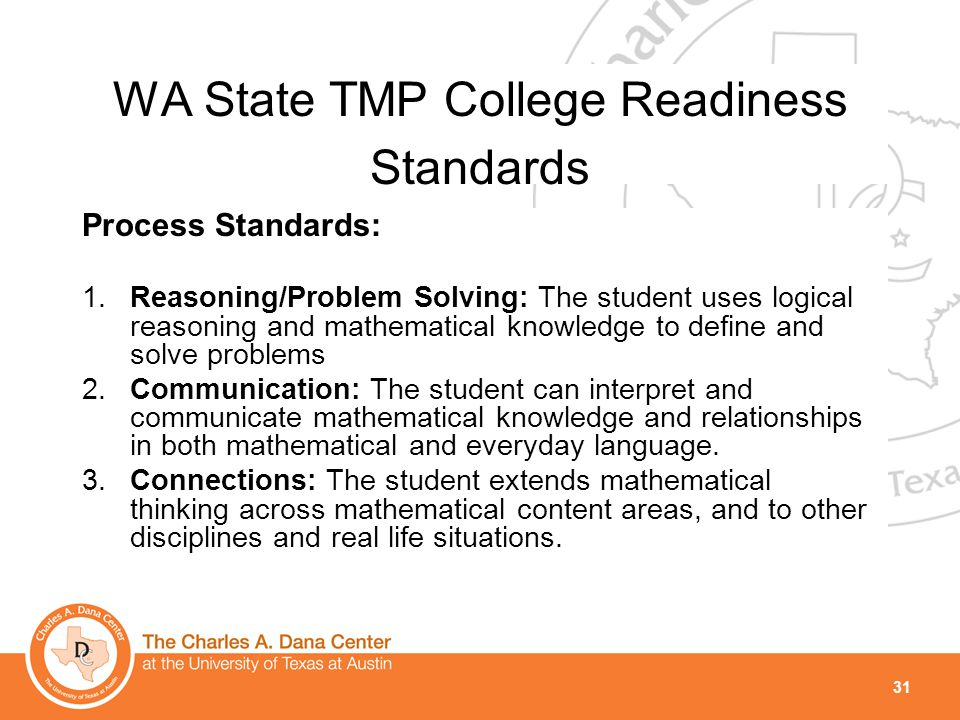 31 WA State TMP College Readiness Standards Process Standards: 1.Reasoning/Problem Solving: The student uses logical reasoning and mathematical knowle