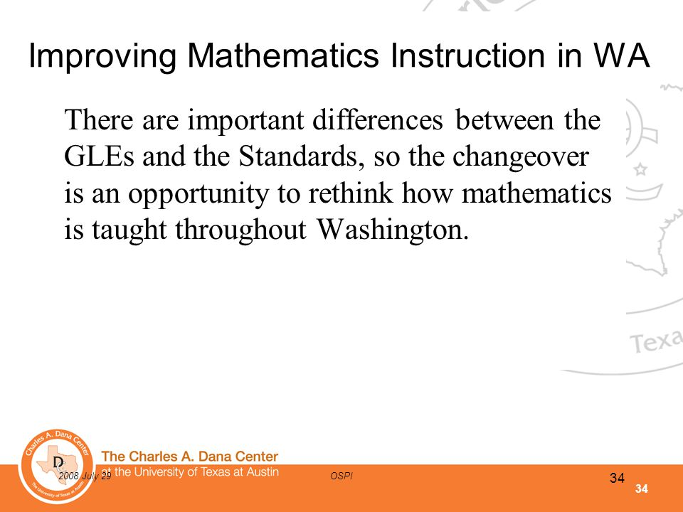 34 2008 July 29OSPI Improving Mathematics Instruction in WA There are important differences between the GLEs and the Standards, so the changeover is a