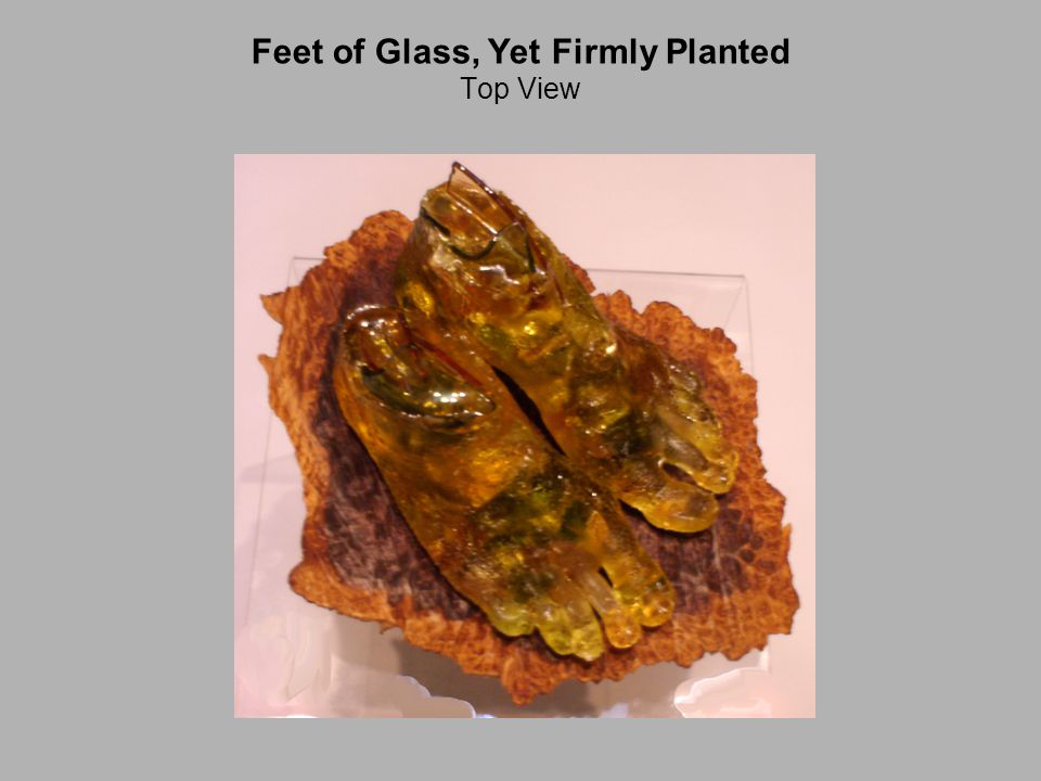 Feet of Glass, Yet Firmly Planted Top View