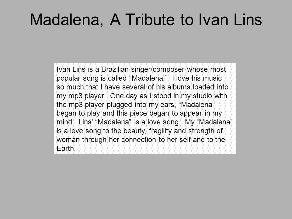 Madalena, A Tribute to Ivan Lins Ivan Lins is a Brazilian singer/composer whose most popular song is called Madalena. I love his music so much that I have several of his albums loaded into my mp3 player.