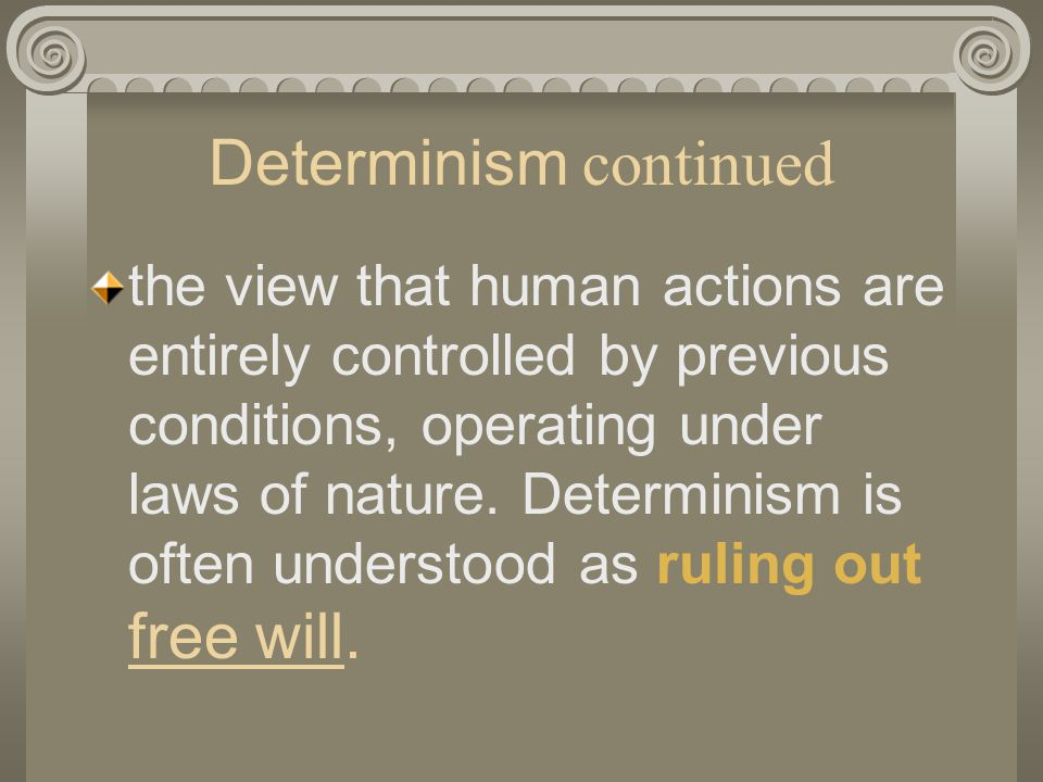 Determinism continued the view that human actions are entirely controlled by previous conditions, operating under laws of nature.