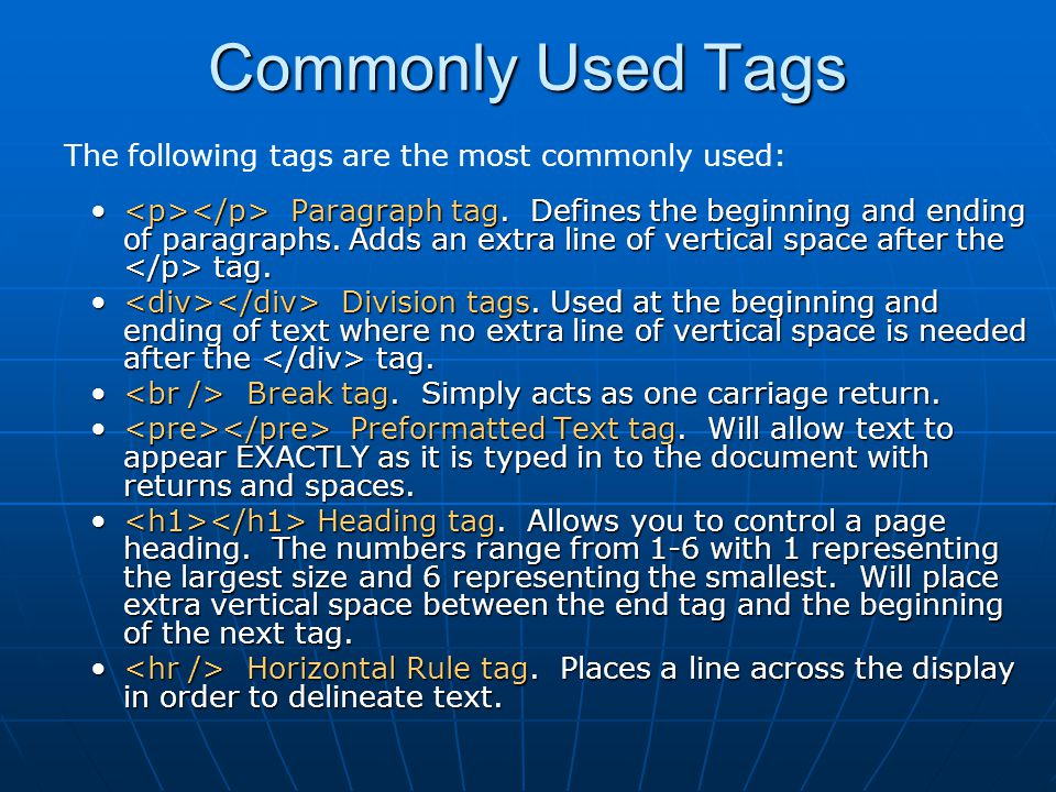 Commonly Used Tags The following tags are the most commonly used: Paragraph tag. Defines the beginning and ending of paragraphs. Adds an extra line of
