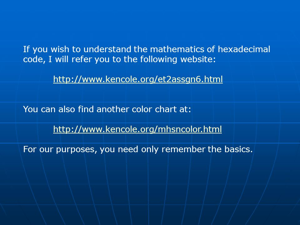 If you wish to understand the mathematics of hexadecimal code, I will refer you to the following website: http://www.kencole.org/et2assgn6.html You can also find another color chart at: http://www.kencole.org/mhsncolor.html For our purposes, you need only remember the basics.
