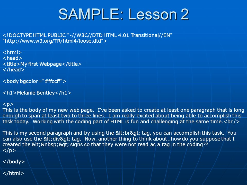 SAMPLE: Lesson 2 <!DOCTYPE HTML PUBLIC -//W3C//DTD HTML 4.01 Transitional//EN http://www.w3.org/TR/html4/loose.dtd > My first Webpage Melanie Bentley This is the body of my new web page.