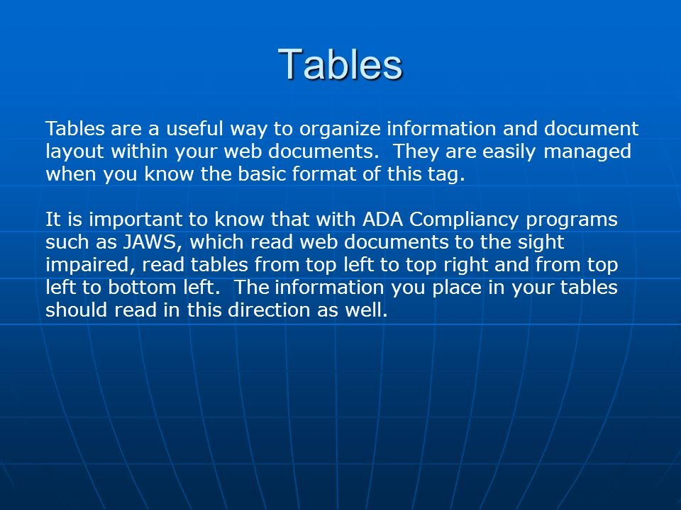Tables Tables are a useful way to organize information and document layout within your web documents. They are easily managed when you know the basic