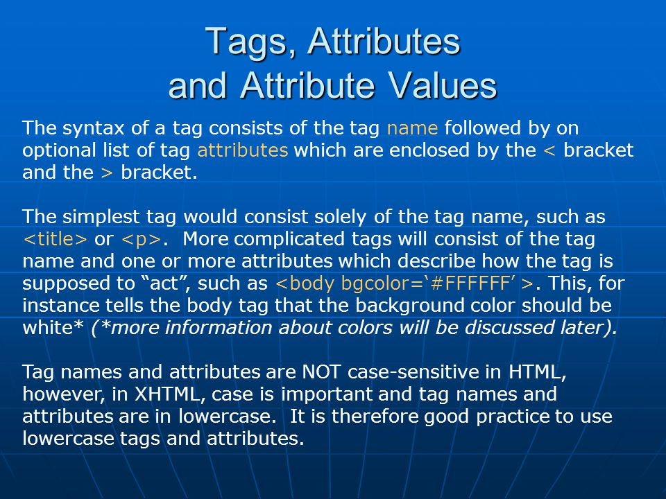 Tags, Attributes and Attribute Values The syntax of a tag consists of the tag name followed by on optional list of tag attributes which are enclosed by the bracket.