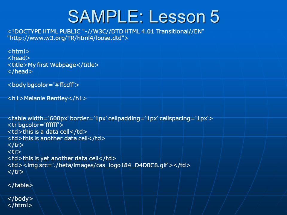 SAMPLE: Lesson 5 <!DOCTYPE HTML PUBLIC -//W3C//DTD HTML 4.01 Transitional//EN http://www.w3.org/TR/html4/loose.dtd > My first Webpage Melanie Bentley this is a data cell this is another data cell this is yet another data cell
